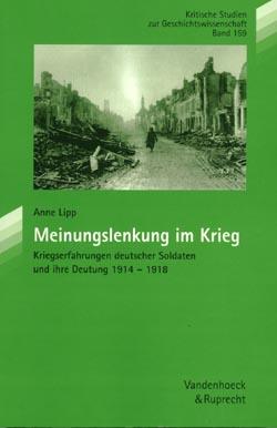 Anne Lipp: Meinungslenkung im Krieg. Kriegserfahrungen deutscher Soldaten und ihre Deutung 1914 - 1918, Göttingen 2003
